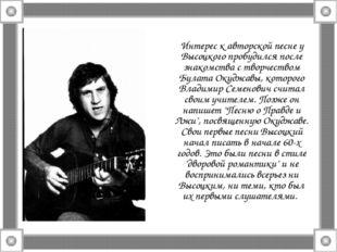 Интерес к авторской песне у Высоцкого пробудился после знакомства с творчеств