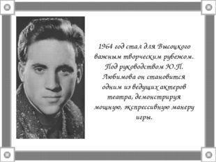 1964 год стал для Высоцкого важным творческим рубежом. Под руководством Ю.П.