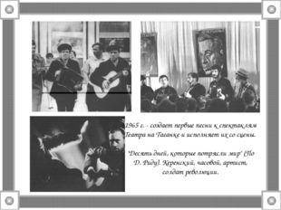 1965 г. - создает первые песни к спектаклям Театра на Таганке и исполняет их