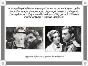 В 60-х годах Владимир Высоцкий много снимался в кино. Среди его работ такие ф