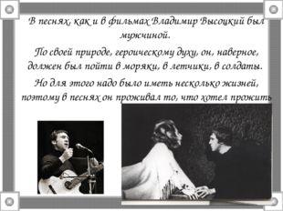 В песнях, как и в фильмах Владимир Высоцкий был мужчиной. По своей природе, г