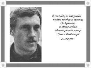 В 1973 году он совершает первую поездку за границу - во Францию. В свет выход