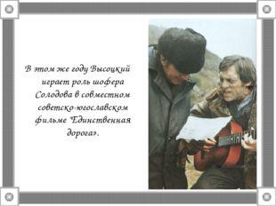 В этом же году Высоцкий играет роль шофера Солодова в совместном советско-юго