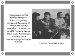 Происходит первая поездка Театра на Таганке за границу - гастроли в Болгарии