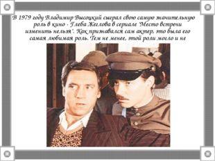 В 1979 году Владимир Высоцкий сыграл свою самую значительную роль в кино - Гл