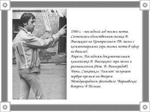 1980 г. –последний год жизни поэта. Состоялась единственная съемка В. Высоцко