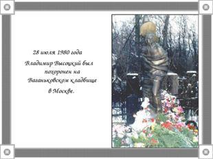 28 июля 1980 года Владимир Высоцкий был похоронен на Ваганьковском кладбище в