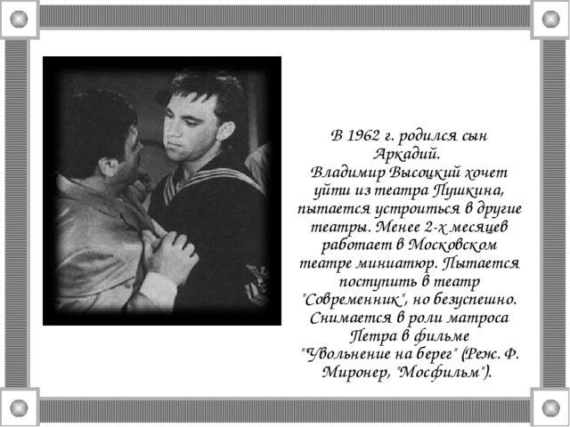В 1962 г. родился сын Аркадий. Владимир Высоцкий хочет уйти из театра Пушкина...