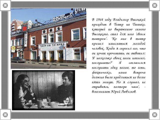 В 1964 году Владимир Высоцкий приходит в Театр на Таганке, который по выражен...