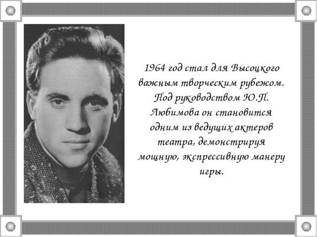 1964 год стал для Высоцкого важным творческим рубежом. Под руководством Ю.П....