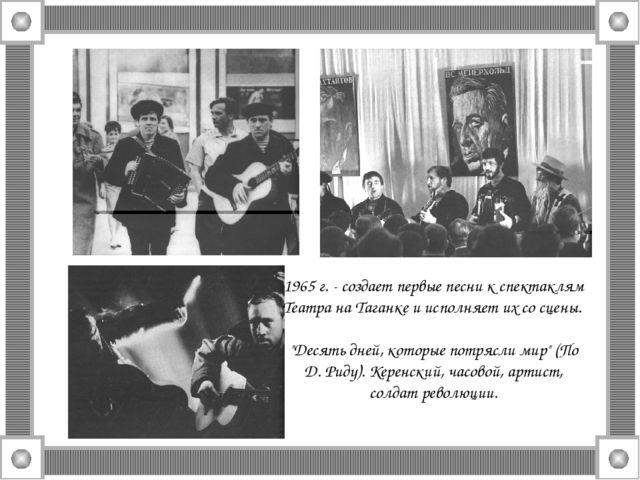 1965 г. - создает первые песни к спектаклям Театра на Таганке и исполняет их...