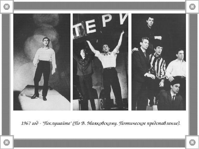 """1967 год - """"Послушайте"""" (По В. Маяковскому. Поэтическое представление)."""