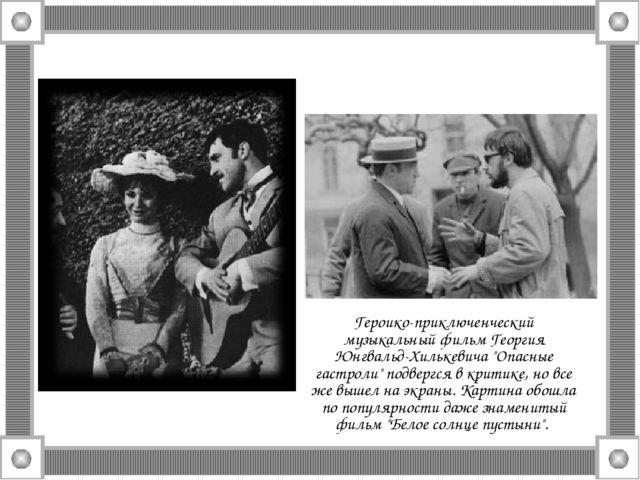 """Героико-приключенческий музыкальный фильм Георгия Юнгвальд-Хилькевича """"Опасны..."""
