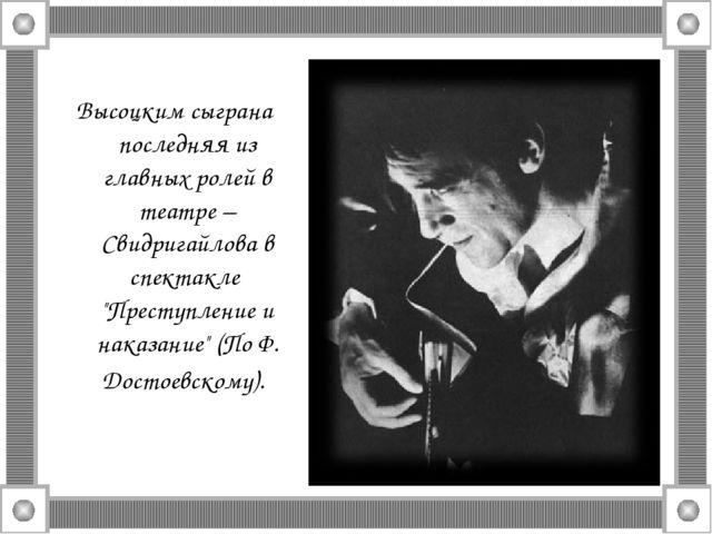Высоцким сыграна последняя из главных ролей в театре –Свидригайлова в спектак...