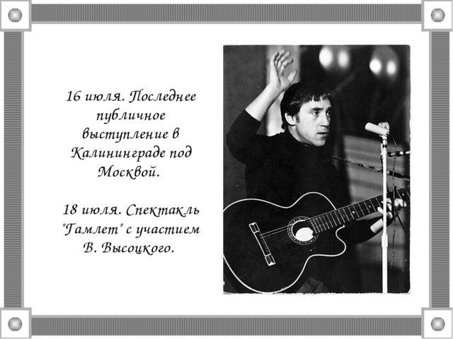 16 июля. Последнее публичное выступление в Калининграде под Москвой. 18 июля...