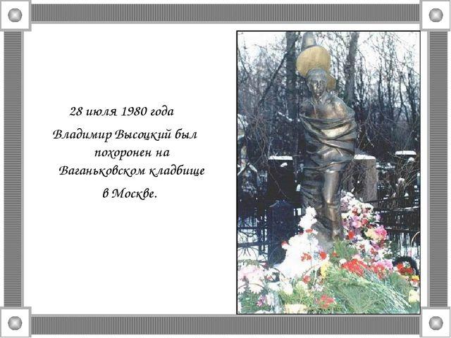28 июля 1980 года Владимир Высоцкий был похоронен на Ваганьковском кладбище в...