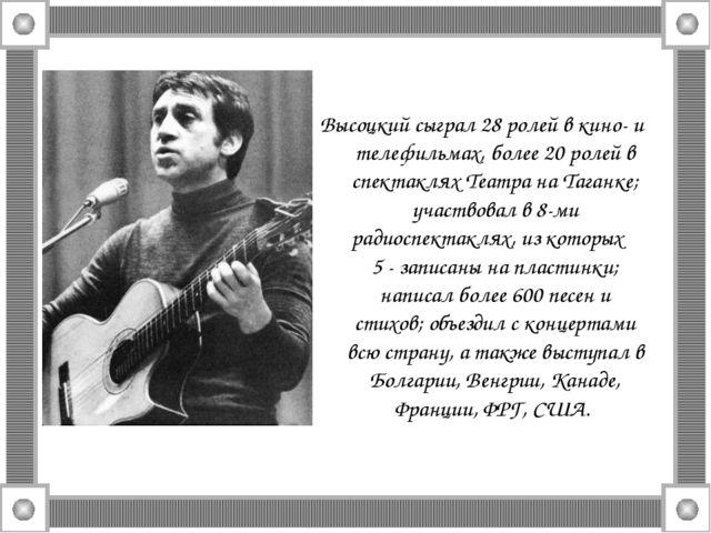 Высоцкий сыграл 28 ролей в кино- и телефильмах, более 20 ролей в спектаклях Т...