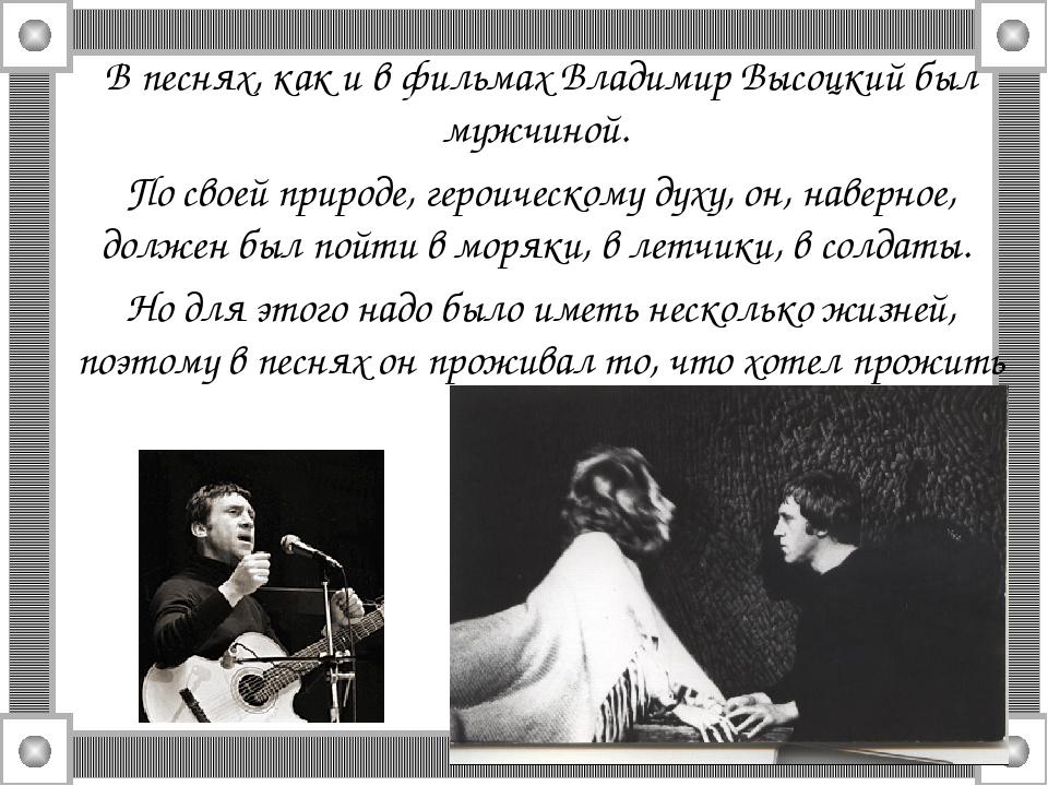 В песнях, как и в фильмах Владимир Высоцкий был мужчиной. По своей природе, г...