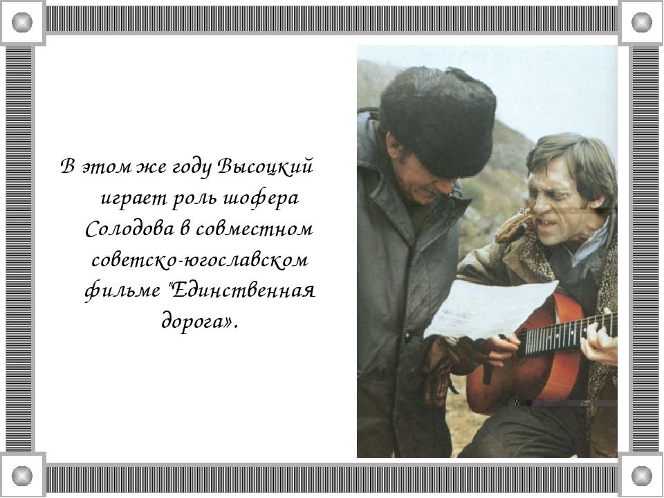В этом же году Высоцкий играет роль шофера Солодова в совместном советско-юго...
