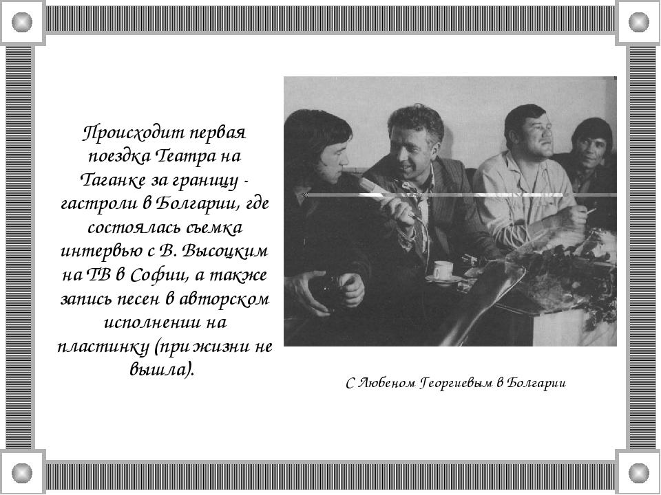 Происходит первая поездка Театра на Таганке за границу - гастроли в Болгарии...