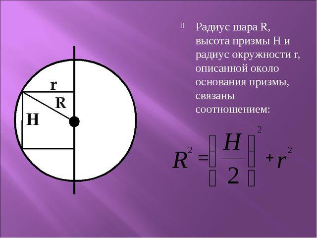 Радиус шара R, высота призмы Н и радиус окружности r, описанной около основан...