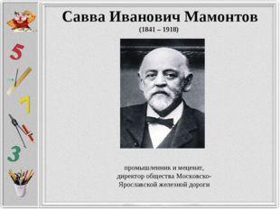 Савва Иванович Мамонтов (1841 – 1918) промышленник и меценат, директор общест