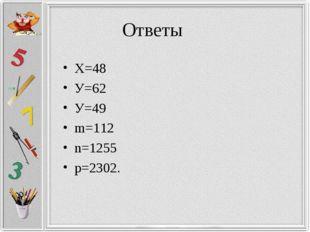 Ответы Х=48 У=62 У=49 m=112 n=1255 p=2302.