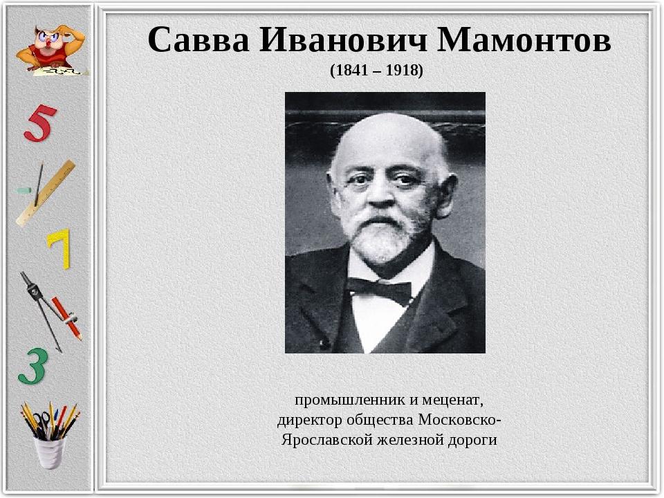 Савва Иванович Мамонтов (1841 – 1918) промышленник и меценат, директор общест...