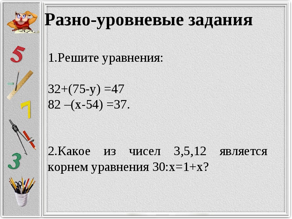 Разно-уровневые задания 1.Решите уравнения: 32+(75-у) =47 82 –(х-54) =37. 2.К...