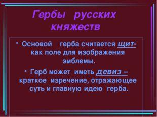Гербы русских княжеств Основой герба считается щит- как поле для изображения