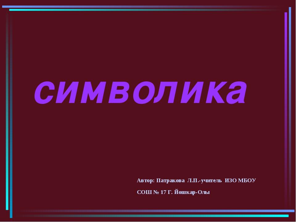 символика Автор: Патракова Л.П.-учитель ИЗО МБОУ СОШ № 17 Г. Йошкар-Олы