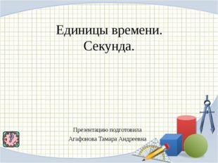 Единицы времени. Секунда. Презентацию подготовила Агафонова Тамара Андреевна