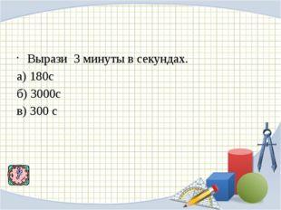 Вырази 3 минуты в секундах. а) 180с б) 3000с в) 300 с