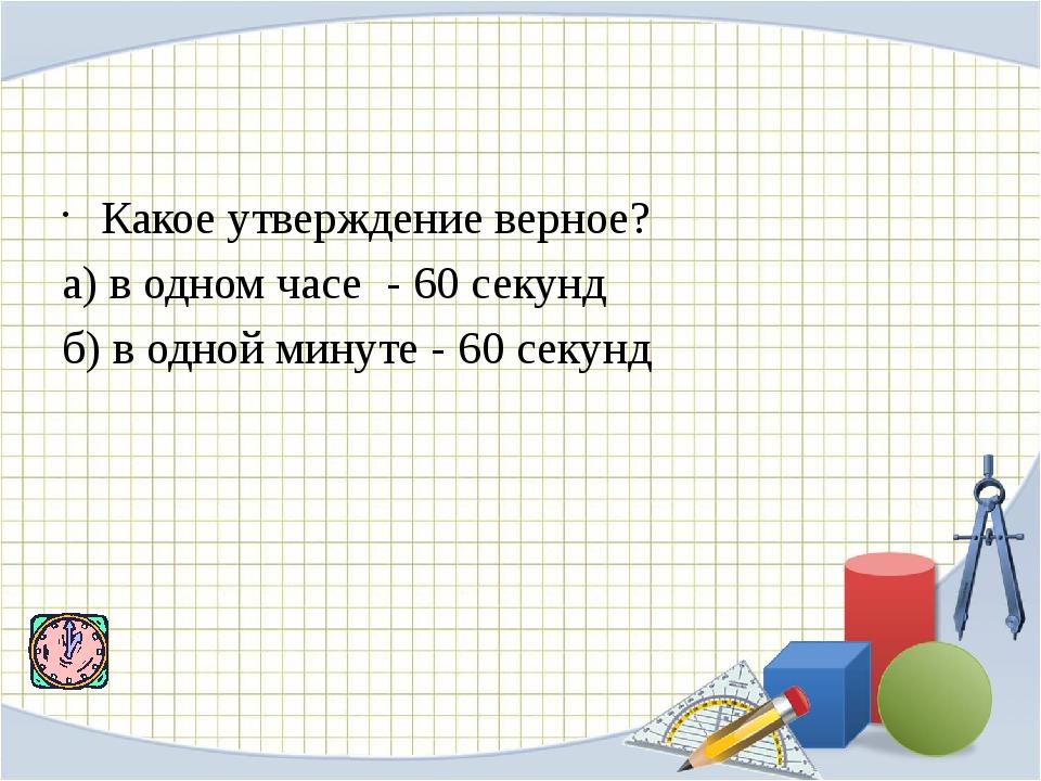 Какое утверждение верное? а) в одном часе - 60 секунд б) в одной минуте - 6...