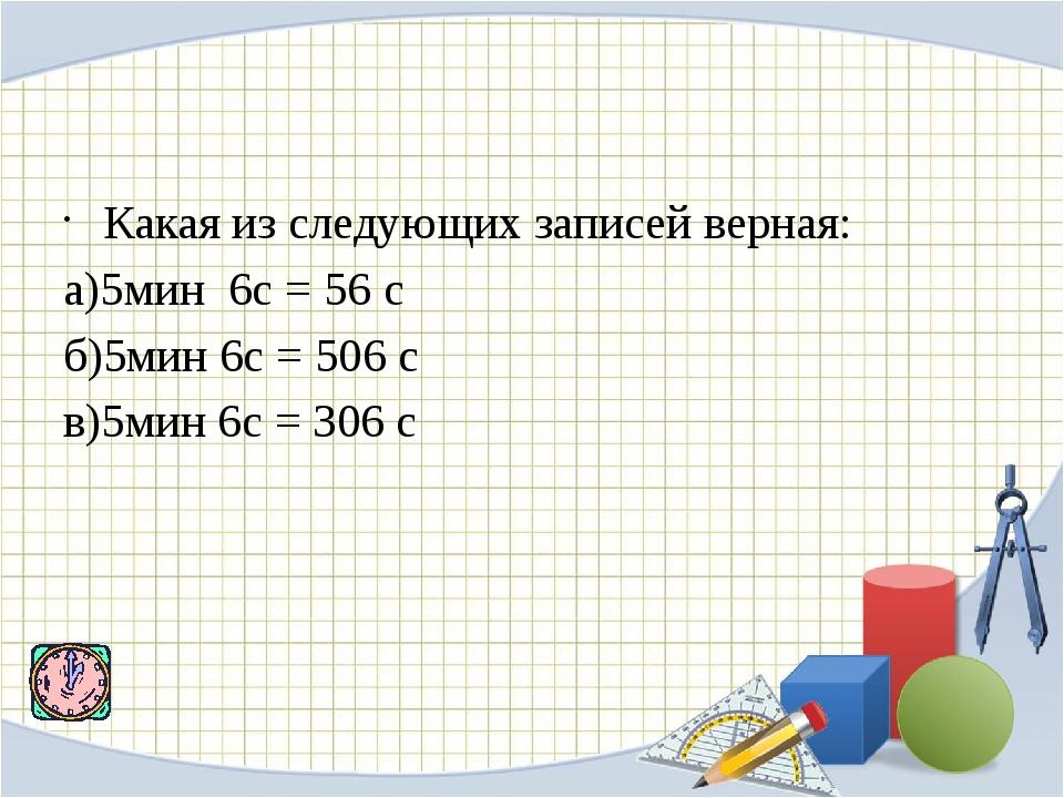 Какая из следующих записей верная: а)5мин 6с = 56 с б)5мин 6с = 506 с в)5ми...