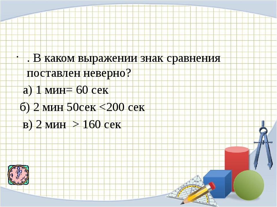 . В каком выражении знак сравнения поставлен неверно? а) 1 мин= 60 сек б)...