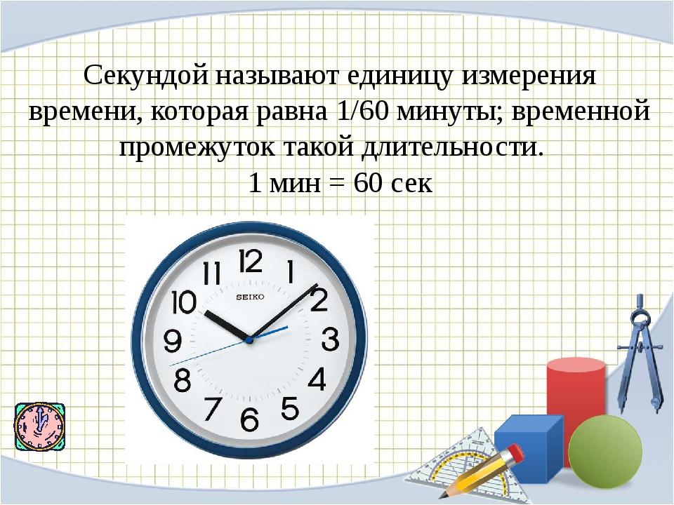 Секундойназывают единицу измерения времени, которая равна 1/60 минуты; време...