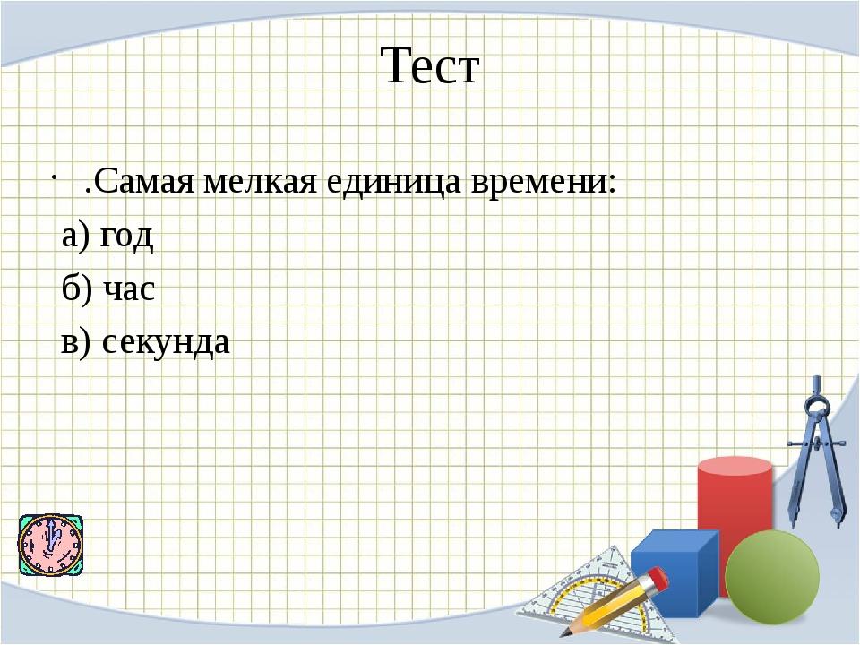 Тест .Самая мелкая единица времени: а) год б) час в) секунда
