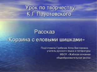 Урок по творчеству К.Г Паустовского Рассказ «Корзина с еловыми шишками» Подг