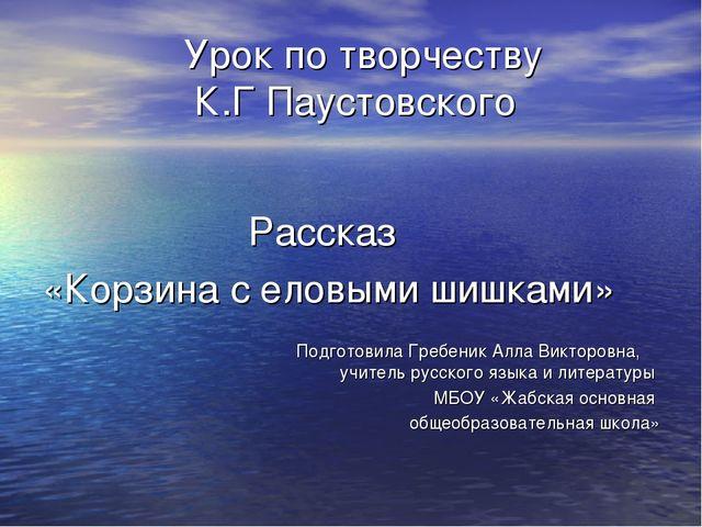 Урок по творчеству К.Г Паустовского Рассказ «Корзина с еловыми шишками» Подг...