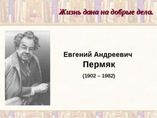 Жизнь дана на добрые дела. Евгений Андреевич Пермяк (1902 – 1982)