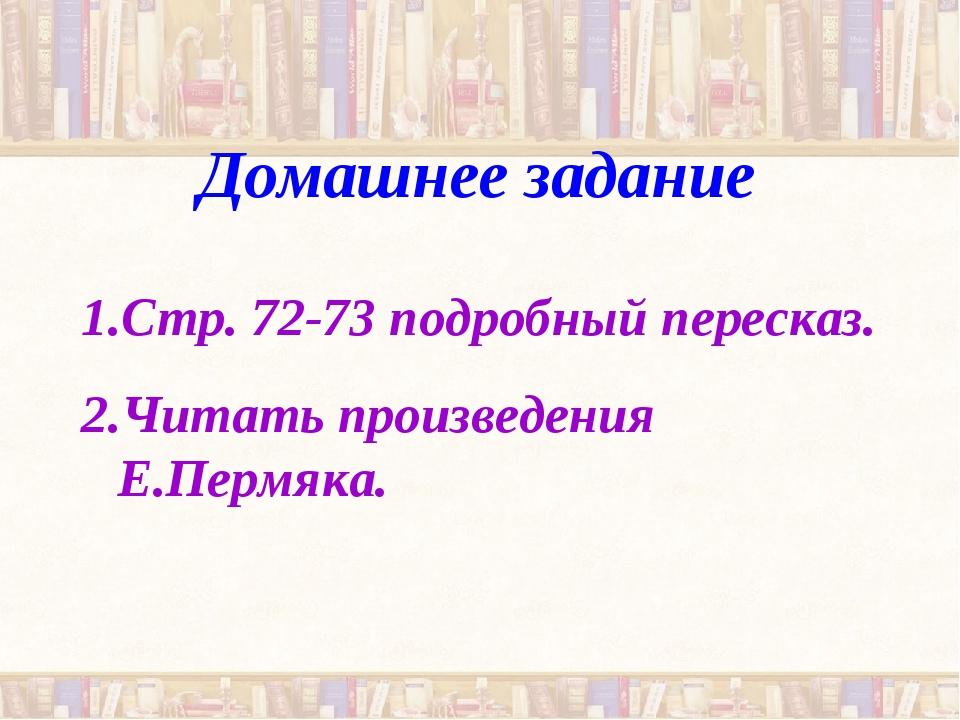Домашнее задание Стр. 72-73 подробный пересказ. Читать произведения Е.Пермяка.