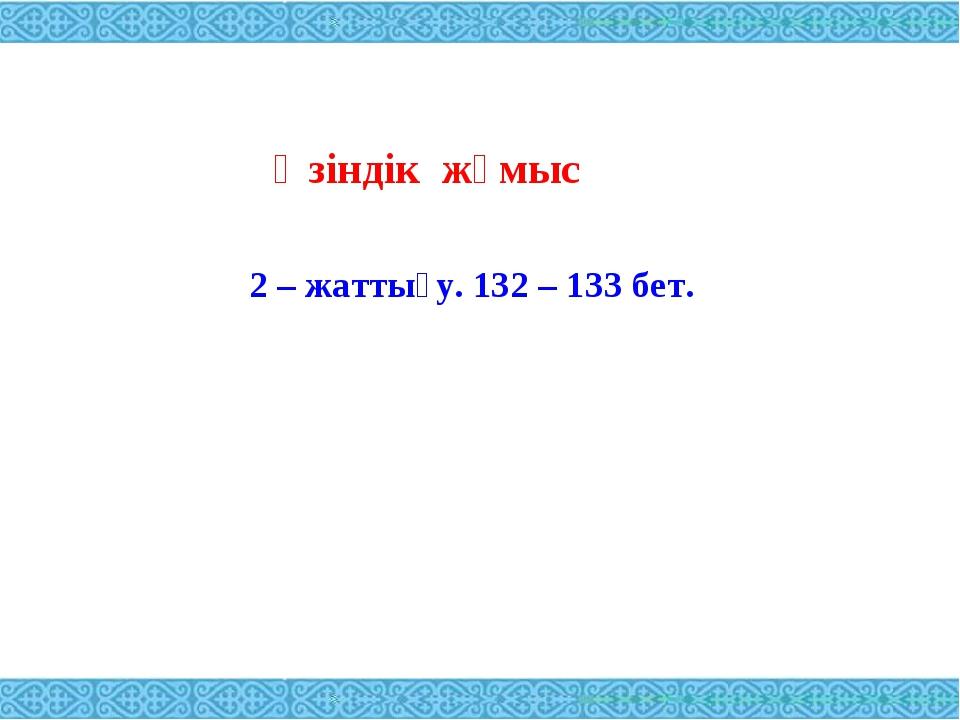 Өзіндік жұмыс 2 – жаттығу. 132 – 133 бет.