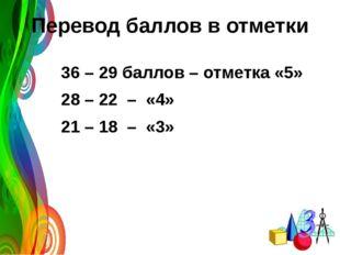 Перевод баллов в отметки 36 – 29 баллов – отметка «5» 28 – 22 – «4» 21 – 18 –