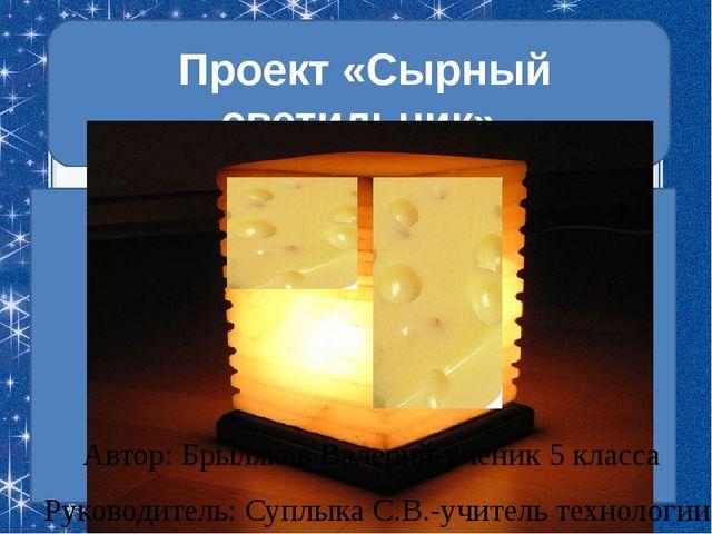 Проект «Сырный светильник» Автор: Брыляков Валерий-ученик 5 класса Руководит...