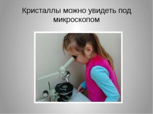 Кристаллы можно увидеть под микроскопом