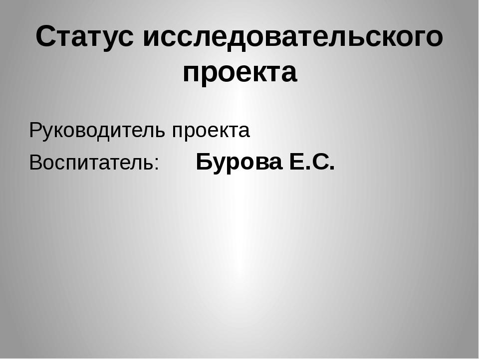 Статус исследовательского проекта Руководитель проекта Воспитатель:      Бу...