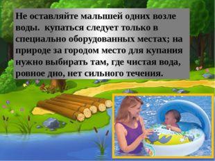 Не оставляйте малышей одних возле воды. купаться следует только в специально