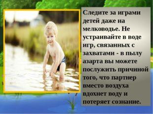 Следите за играми детей даже на мелководье. Не устраивайте в воде игр, связа