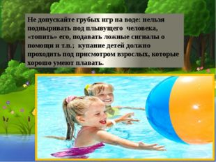 Не допускайте грубых игр на воде: нельзя подныривать под плывущего человека,